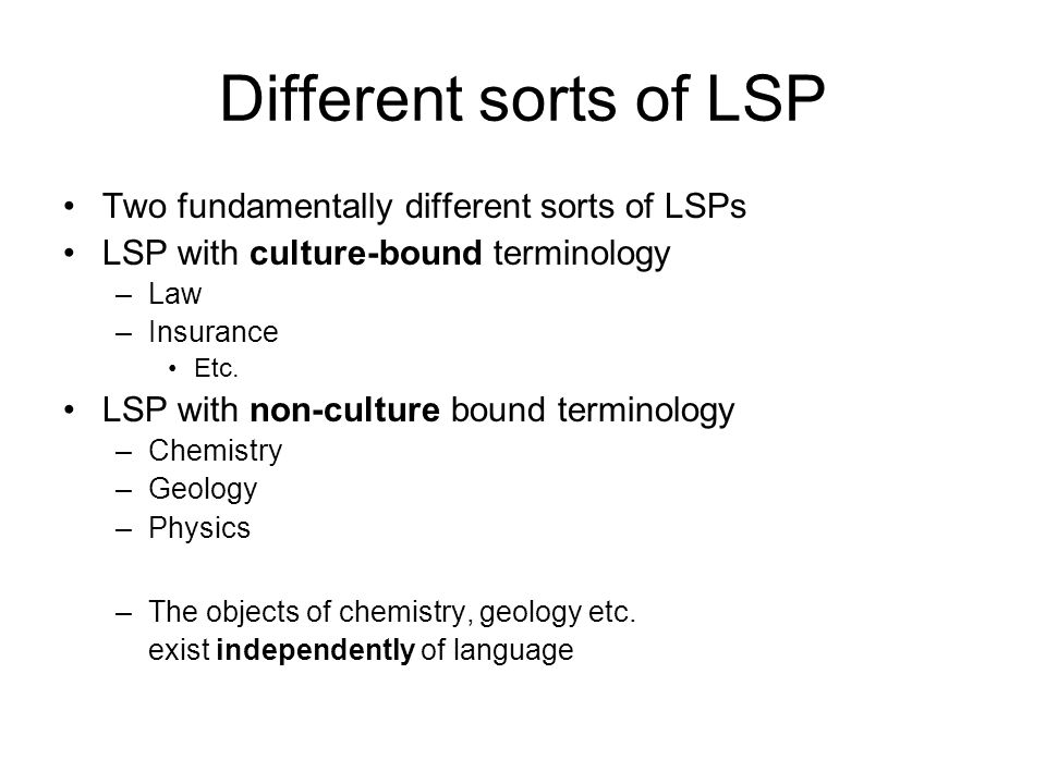 Different sorts of LSP Two fundamentally different sorts of LSPs LSP with culture-bound terminology –Law –Insurance Etc.