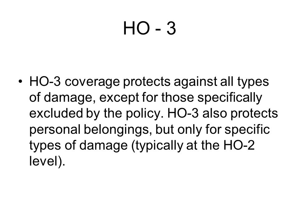 HO - 3 HO-3 coverage protects against all types of damage, except for those specifically excluded by the policy.