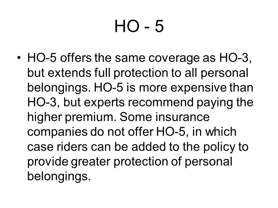 HO - 5 HO-5 offers the same coverage as HO-3, but extends full protection to all personal belongings.