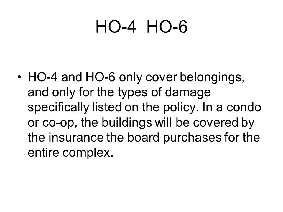 HO-4 HO-6 HO-4 and HO-6 only cover belongings, and only for the types of damage specifically listed on the policy.