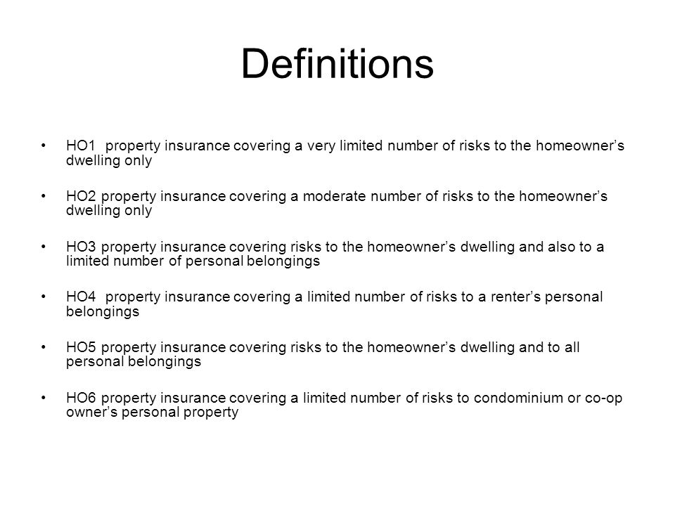 Definitions HO1 property insurance covering a very limited number of risks to the homeowners dwelling only HO2 property insurance covering a moderate number of risks to the homeowners dwelling only HO3 property insurance covering risks to the homeowners dwelling and also to a limited number of personal belongings HO4 property insurance covering a limited number of risks to a renters personal belongings HO5 property insurance covering risks to the homeowners dwelling and to all personal belongings HO6 property insurance covering a limited number of risks to condominium or co-op owners personal property