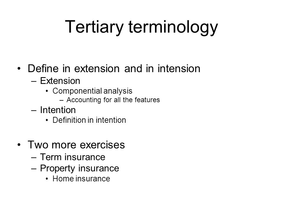 Tertiary terminology Define in extension and in intension –Extension Componential analysis –Accounting for all the features –Intention Definition in intention Two more exercises –Term insurance –Property insurance Home insurance