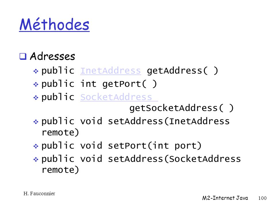 Méthodes Adresses public InetAddress getAddress( )InetAddress public int getPort( ) public SocketAddress getSocketAddress( )SocketAddress public void setAddress(InetAddress remote) public void setPort(int port) public void setAddress(SocketAddress remote) H.