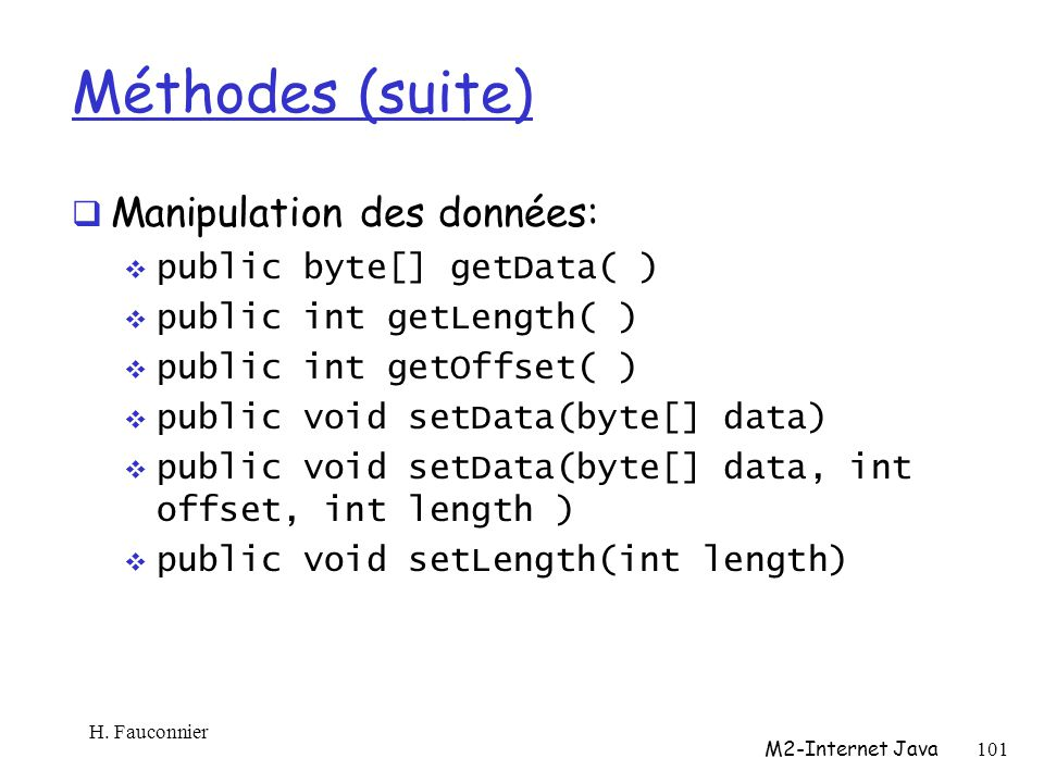 Méthodes (suite) Manipulation des données: public byte[] getData( ) public int getLength( ) public int getOffset( ) public void setData(byte[] data) public void setData(byte[] data, int offset, int length ) public void setLength(int length) H.