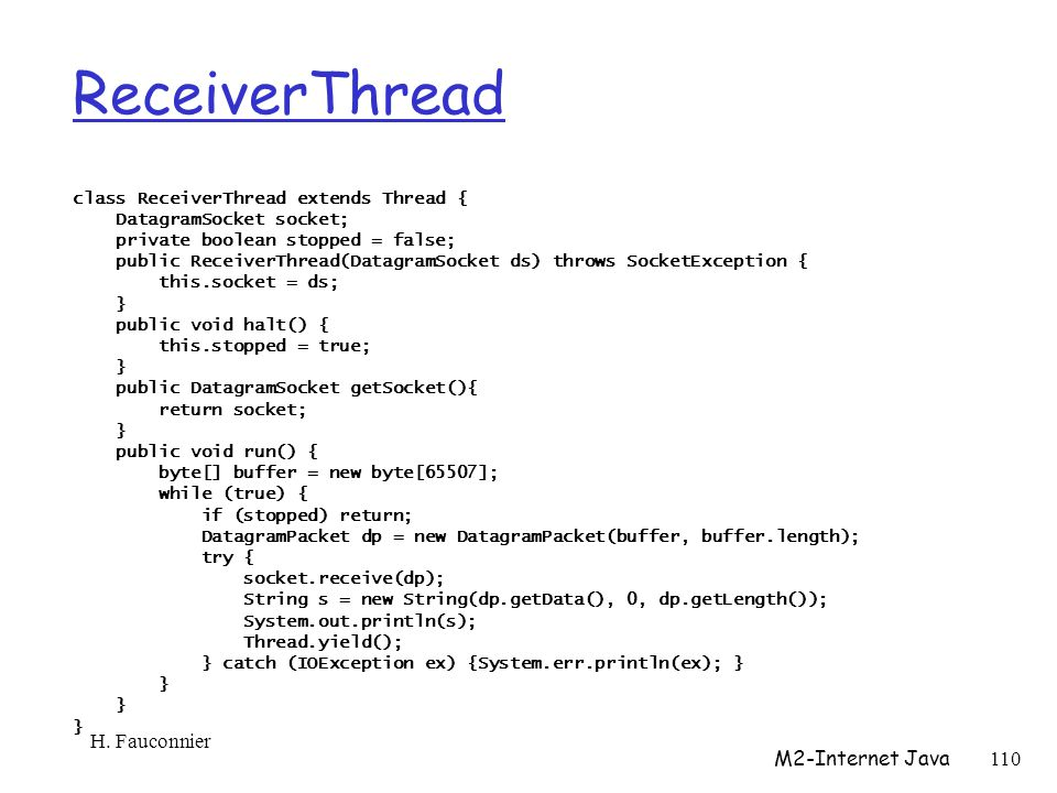 ReceiverThread class ReceiverThread extends Thread { DatagramSocket socket; private boolean stopped = false; public ReceiverThread(DatagramSocket ds) throws SocketException { this.socket = ds; } public void halt() { this.stopped = true; } public DatagramSocket getSocket(){ return socket; } public void run() { byte[] buffer = new byte[65507]; while (true) { if (stopped) return; DatagramPacket dp = new DatagramPacket(buffer, buffer.length); try { socket.receive(dp); String s = new String(dp.getData(), 0, dp.getLength()); System.out.println(s); Thread.yield(); } catch (IOException ex) {System.err.println(ex); } } H.