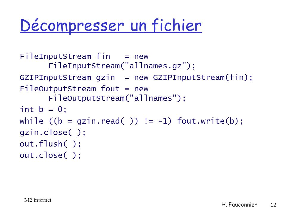 Décompresser un fichier FileInputStream fin = new FileInputStream( allnames.gz ); GZIPInputStream gzin = new GZIPInputStream(fin); FileOutputStream fout = new FileOutputStream( allnames ); int b = 0; while ((b = gzin.read( )) != -1) fout.write(b); gzin.close( ); out.flush( ); out.close( ); M2 internet H.
