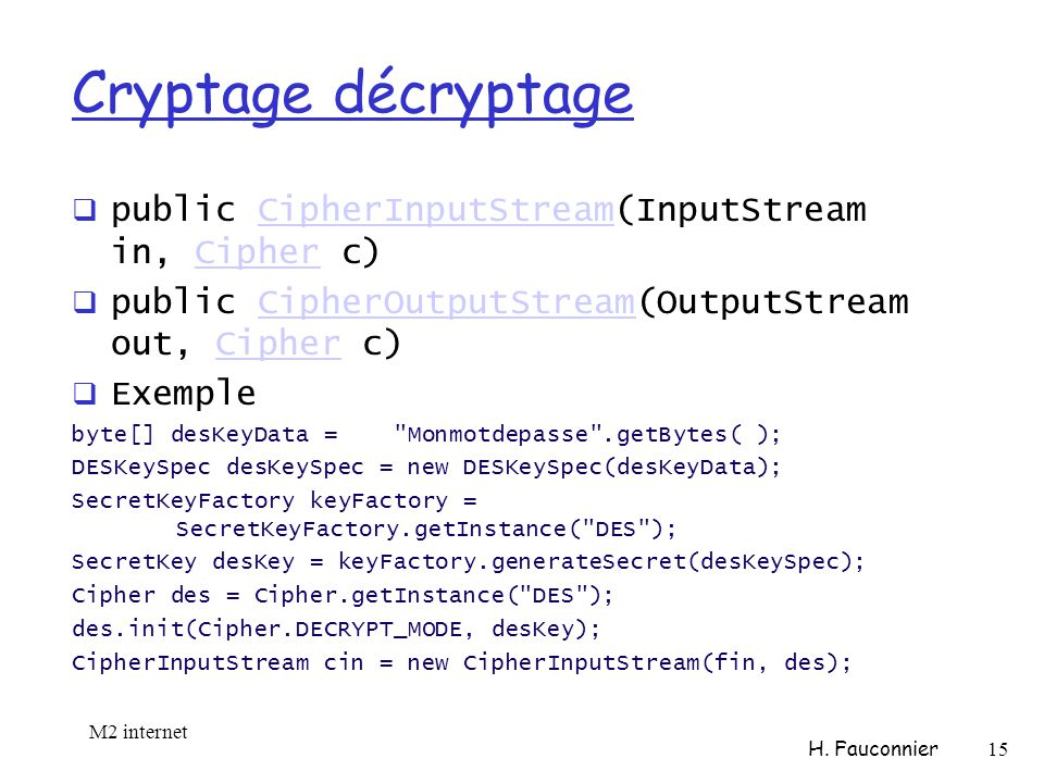 Cryptage décryptage public CipherInputStream(InputStream in, Cipher c)CipherInputStreamCipher public CipherOutputStream(OutputStream out, Cipher c)CipherOutputStreamCipher Exemple byte[] desKeyData = Monmotdepasse .getBytes( ); DESKeySpec desKeySpec = new DESKeySpec(desKeyData); SecretKeyFactory keyFactory = SecretKeyFactory.getInstance( DES ); SecretKey desKey = keyFactory.generateSecret(desKeySpec); Cipher des = Cipher.getInstance( DES ); des.init(Cipher.DECRYPT_MODE, desKey); CipherInputStream cin = new CipherInputStream(fin, des); M2 internet H.
