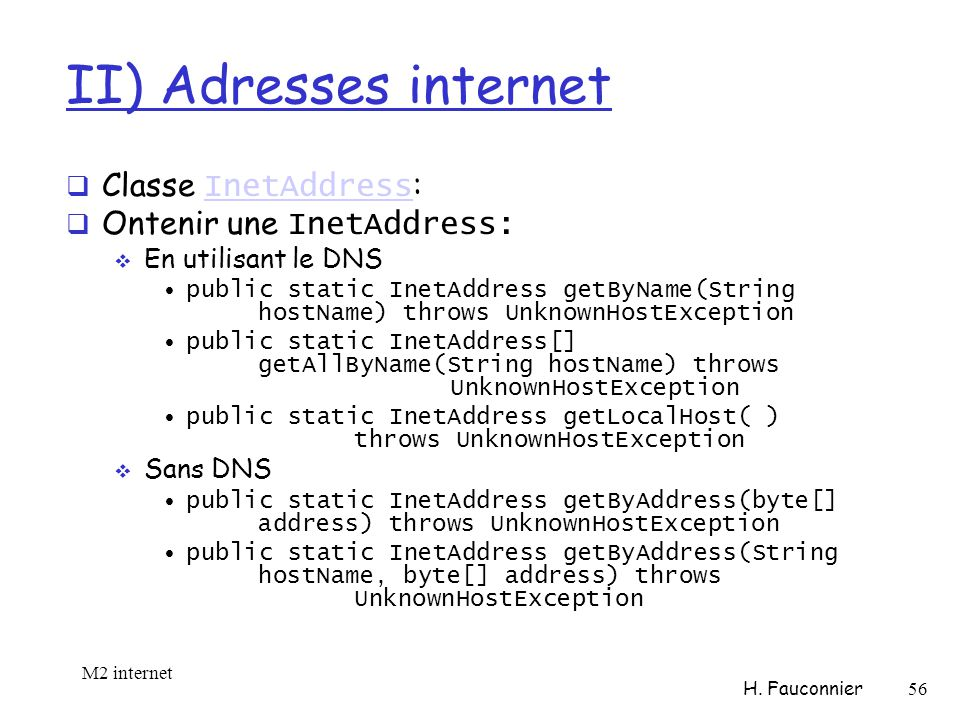 II) Adresses internet Classe InetAddress : InetAddress Ontenir une InetAddress: En utilisant le DNS public static InetAddress getByName(String hostName) throws UnknownHostException public static InetAddress[] getAllByName(String hostName) throws UnknownHostException public static InetAddress getLocalHost( ) throws UnknownHostException Sans DNS public static InetAddress getByAddress(byte[] address) throws UnknownHostException public static InetAddress getByAddress(String hostName, byte[] address) throws UnknownHostException M2 internet H.