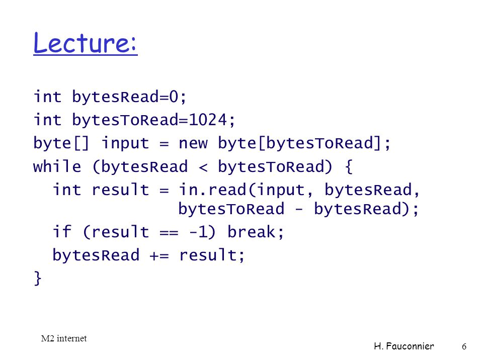 Lecture: int bytesRead=0; int bytesToRead=1024; byte[] input = new byte[bytesToRead]; while (bytesRead < bytesToRead) { int result = in.read(input, bytesRead, bytesToRead - bytesRead); if (result == -1) break; bytesRead += result; } M2 internet H.