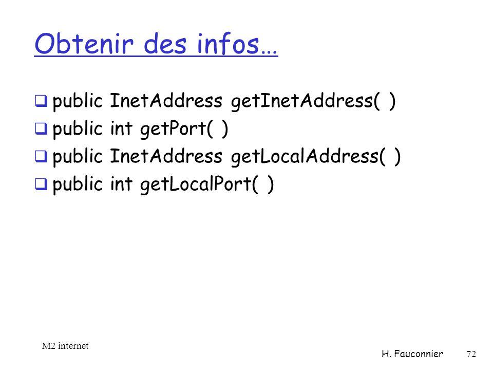 Obtenir des infos… public InetAddress getInetAddress( ) public int getPort( ) public InetAddress getLocalAddress( ) public int getLocalPort( ) M2 internet H.