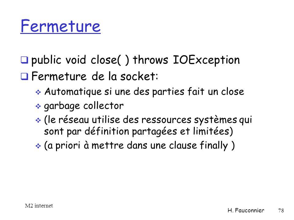 Fermeture public void close( ) throws IOException Fermeture de la socket: Automatique si une des parties fait un close garbage collector (le réseau utilise des ressources systèmes qui sont par définition partagées et limitées) (a priori à mettre dans une clause finally ) M2 internet H.