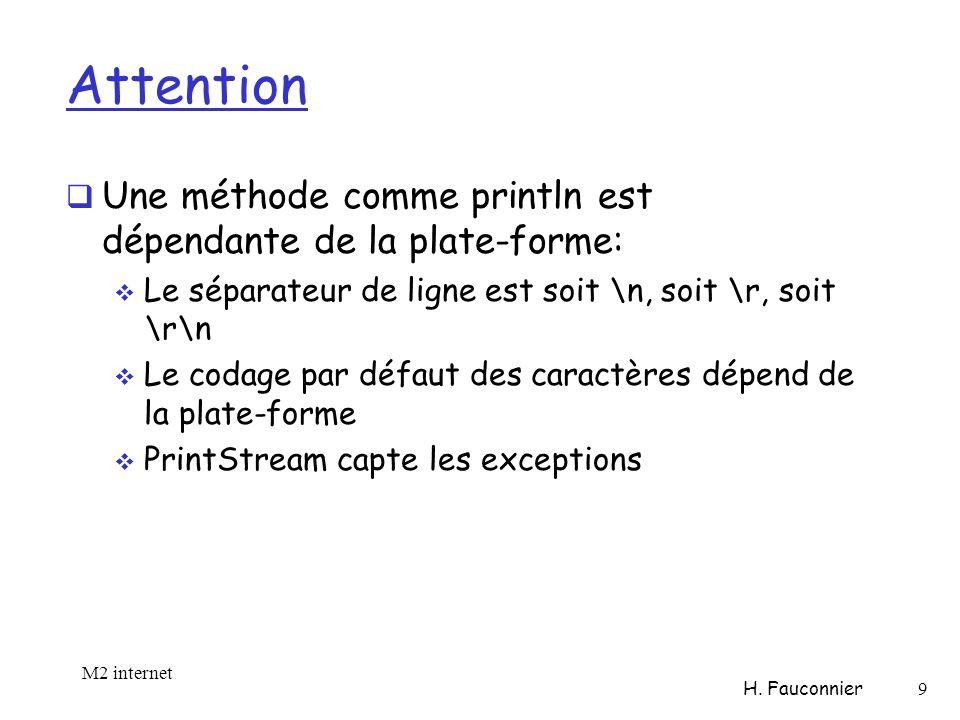 Attention Une méthode comme println est dépendante de la plate-forme: Le séparateur de ligne est soit \n, soit \r, soit \r\n Le codage par défaut des caractères dépend de la plate-forme PrintStream capte les exceptions M2 internet H.