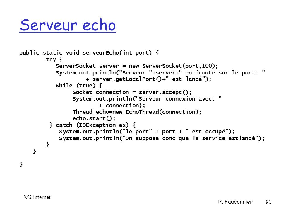 Serveur echo public static void serveurEcho(int port) { try { ServerSocket server = new ServerSocket(port,100); System.out.println( Serveur: +server+ en écoute sur le port: + server.getLocalPort()+ est lancé ); while (true) { Socket connection = server.accept(); System.out.println( Serveur connexion avec: + connection); Thread echo=new EchoThread(connection); echo.start(); } catch (IOException ex) { System.out.println( le port + port + est occupé ); System.out.println( On suppose donc que le service estlancé ); } } M2 internet H.