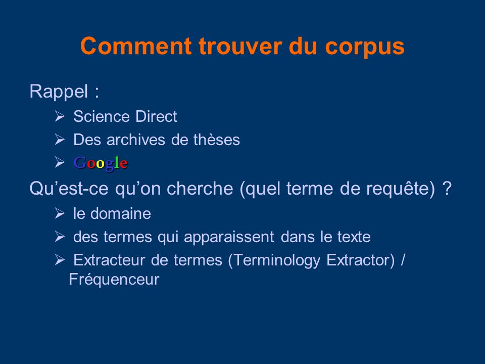 Comment trouver du corpus Rappel : Science Direct Des archives de thèses Google Quest-ce quon cherche (quel terme de requête) ? le domaine des termes