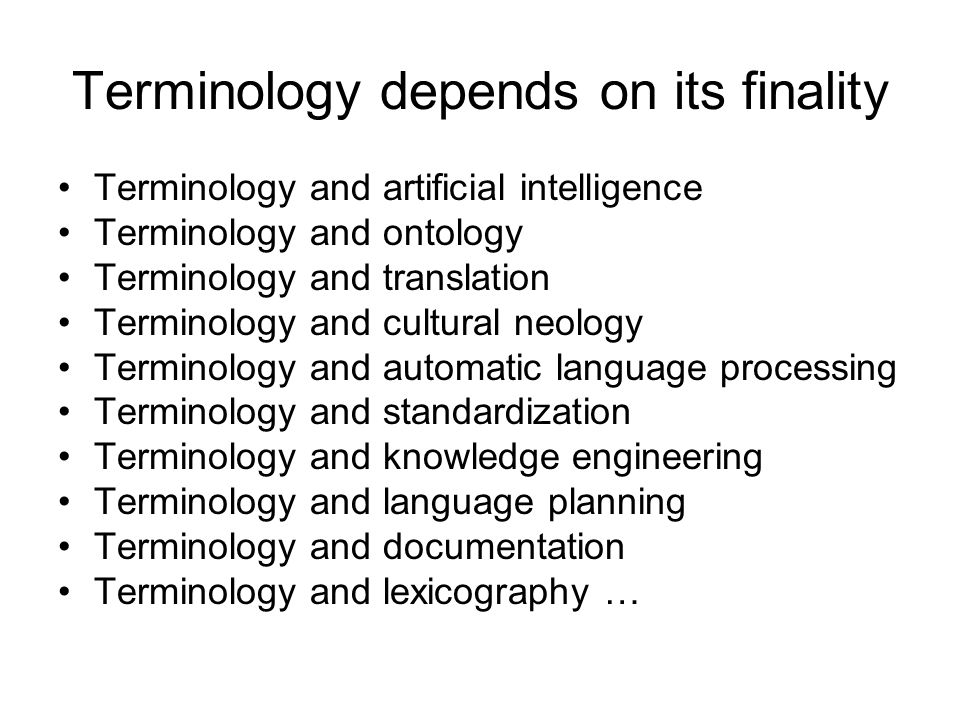 Terminology depends on its finality Terminology and artificial intelligence Terminology and ontology Terminology and translation Terminology and cultural neology Terminology and automatic language processing Terminology and standardization Terminology and knowledge engineering Terminology and language planning Terminology and documentation Terminology and lexicography …