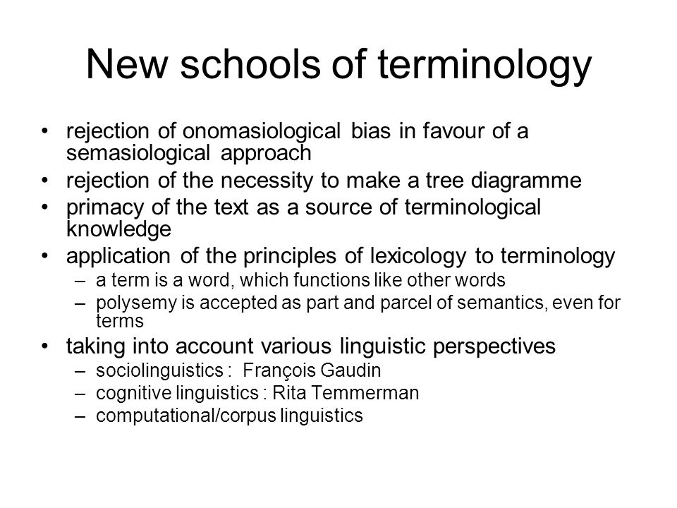 New schools of terminology rejection of onomasiological bias in favour of a semasiological approach rejection of the necessity to make a tree diagramme primacy of the text as a source of terminological knowledge application of the principles of lexicology to terminology –a term is a word, which functions like other words –polysemy is accepted as part and parcel of semantics, even for terms taking into account various linguistic perspectives –sociolinguistics : François Gaudin –cognitive linguistics : Rita Temmerman –computational/corpus linguistics
