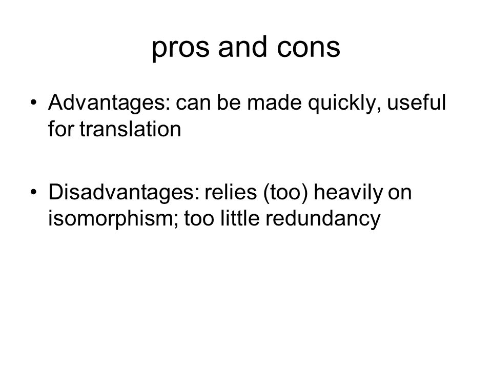 pros and cons Advantages: can be made quickly, useful for translation Disadvantages: relies (too) heavily on isomorphism; too little redundancy