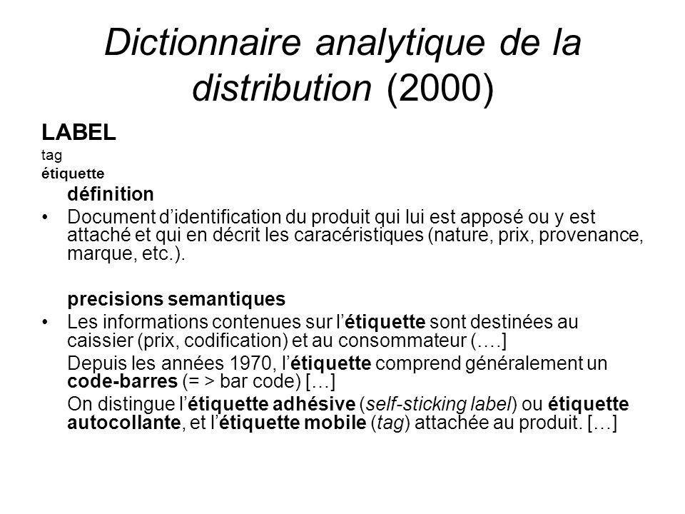 Dictionnaire analytique de la distribution (2000) LABEL tag étiquette définition Document didentification du produit qui lui est apposé ou y est attaché et qui en décrit les caracéristiques (nature, prix, provenance, marque, etc.).