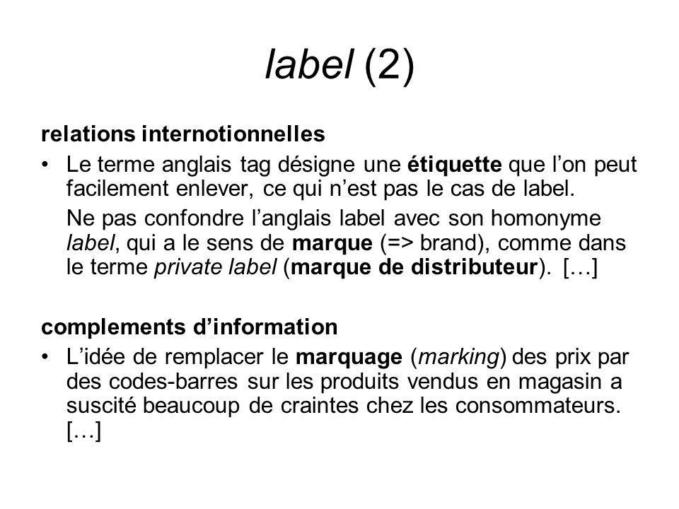 label (2) relations internotionnelles Le terme anglais tag désigne une étiquette que lon peut facilement enlever, ce qui nest pas le cas de label. Ne