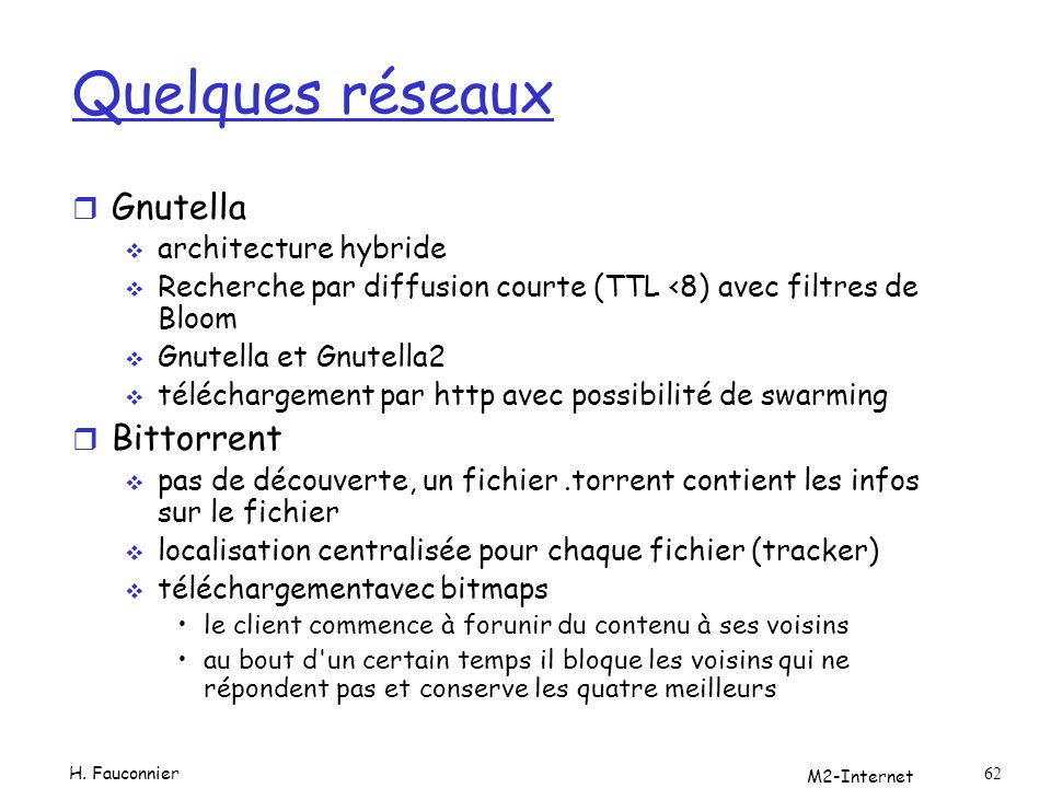 M2-Internet 62 Quelques réseaux r Gnutella architecture hybride Recherche par diffusion courte (TTL <8) avec filtres de Bloom Gnutella et Gnutella2 té