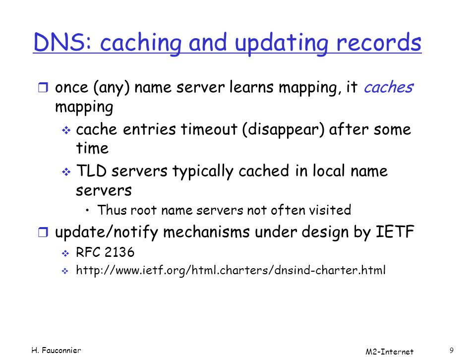 M2-Internet 9 DNS: caching and updating records r once (any) name server learns mapping, it caches mapping cache entries timeout (disappear) after some time TLD servers typically cached in local name servers Thus root name servers not often visited r update/notify mechanisms under design by IETF RFC 2136 http://www.ietf.org/html.charters/dnsind-charter.html H.