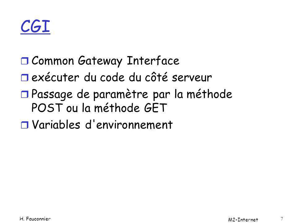 Pour Apache r Les executables cgi (depend de la config) ScriptAlias /cgi-bin/ /usr/local/apache2/cgi-bin/ Pour http://www.example.com/cgi-bin/test.pl /usr/local/apache2/cgi-bin/test.pl sera exécuté r Paramètres POST: transmis sur l entrée standard (STDIN) GET: variable de l environnement QUERY_STRING r STDOUT pour la réponse (au moins un MIME type header Content-type: text/htmlet deux newline) M2-Internet 8 H.