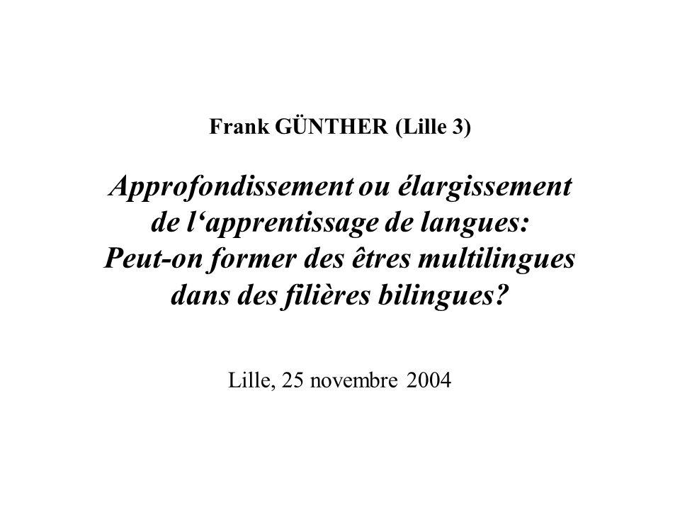 Frank GÜNTHER (Lille 3) Approfondissement ou élargissement de lapprentissage de langues: Peut-on former des êtres multilingues dans des filières bilingues.