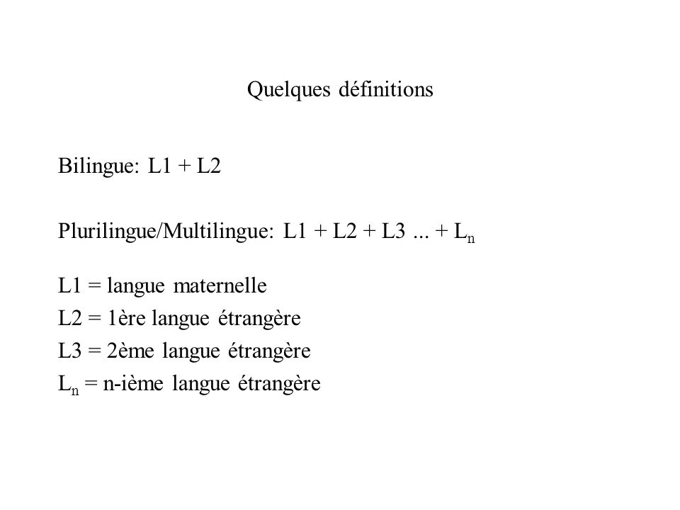 Quelques définitions Bilingue: L1 + L2 Plurilingue/Multilingue: L1 + L2 + L3... + L n L1 = langue maternelle L2 = 1ère langue étrangère L3 = 2ème lang