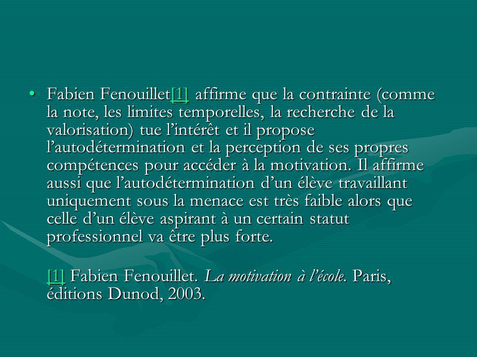 Fabien Fenouillet[1] affirme que la contrainte (comme la note, les limites temporelles, la recherche de la valorisation) tue lintérêt et il propose lautodétermination et la perception de ses propres compétences pour accéder à la motivation.