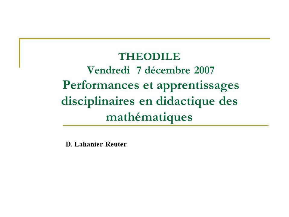 THEODILE Vendredi 7 décembre 2007 Performances et apprentissages disciplinaires en didactique des mathématiques D. Lahanier-Reuter