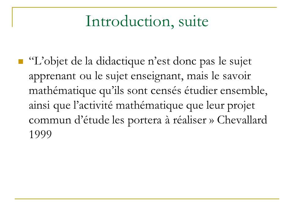Introduction, suite Lobjet de la didactique nest donc pas le sujet apprenant ou le sujet enseignant, mais le savoir mathématique quils sont censés étu