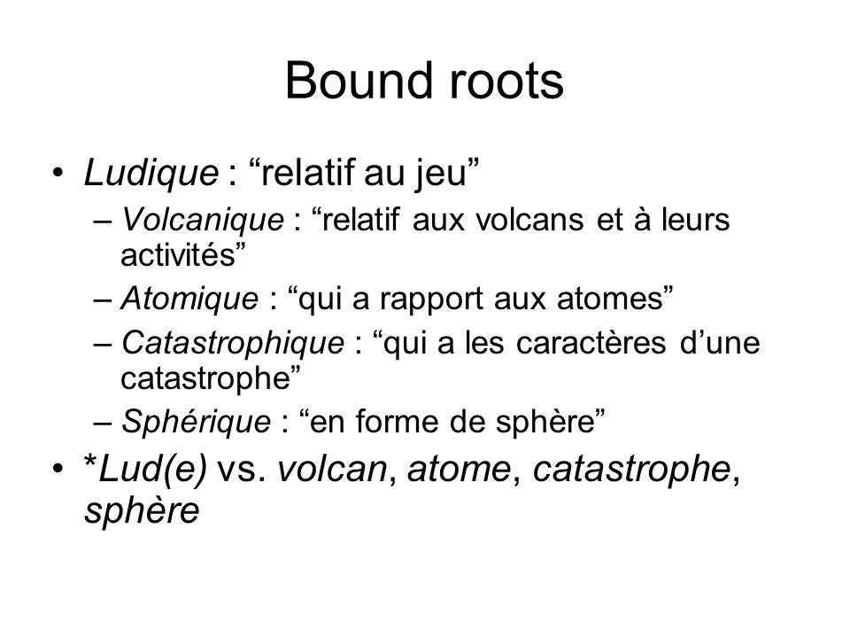 Bound roots Ludique : relatif au jeu –Volcanique : relatif aux volcans et à leurs activités –Atomique : qui a rapport aux atomes –Catastrophique : qui