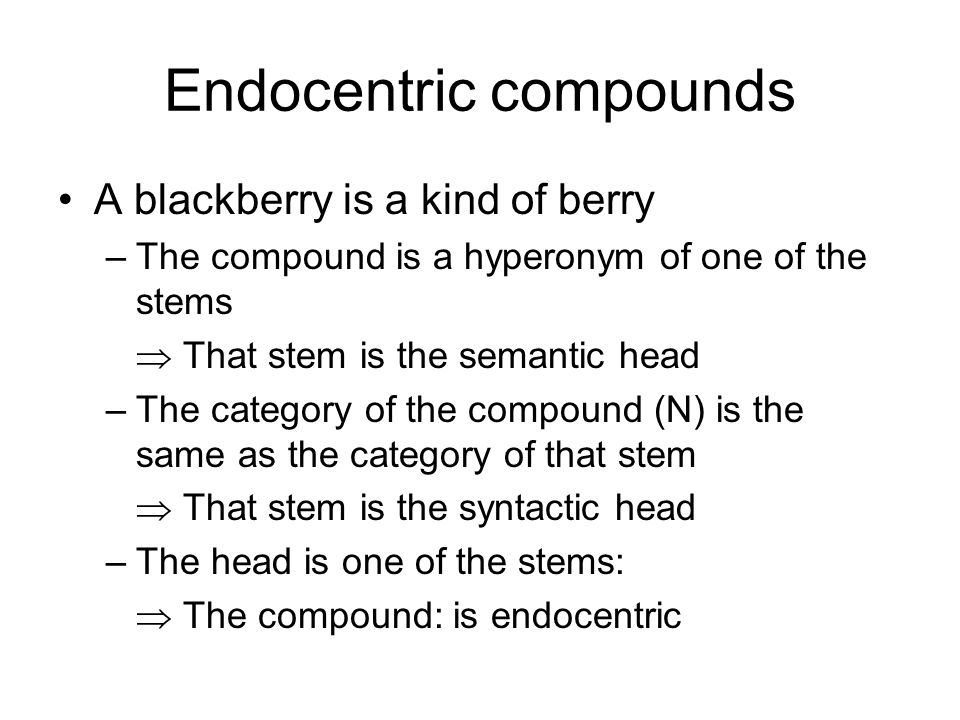 Endocentric compounds A blackberry is a kind of berry –The compound is a hyperonym of one of the stems That stem is the semantic head –The category of