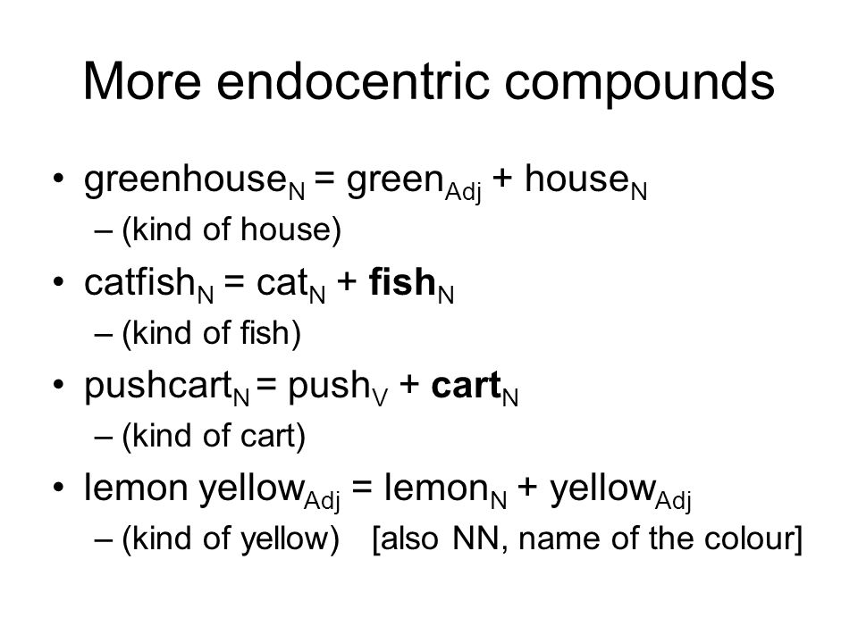 More endocentric compounds greenhouse N = green Adj + house N –(kind of house) catfish N = cat N + fish N –(kind of fish) pushcart N = push V + cart N