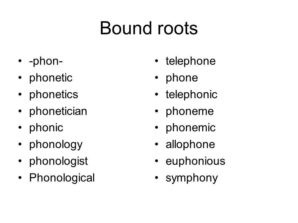 Bound roots -phon- phonetic phonetics phonetician phonic phonology phonologist Phonological telephone phone telephonic phoneme phonemic allophone euph