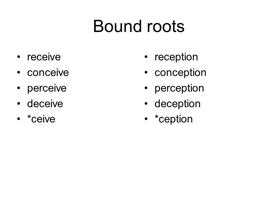Bound roots receive conceive perceive deceive *ceive reception conception perception deception *ception