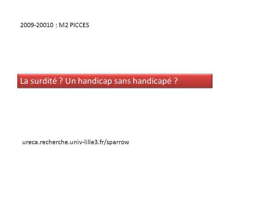 2009-20010 : M2 PICCES ureca.recherche.univ-lille3.fr/sparrow La surdité ? Un handicap sans handicapé ?