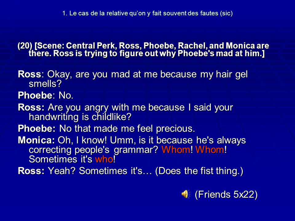 1. Le cas de la relative quon y fait souvent des fautes (sic) (20) [Scene: Central Perk, Ross, Phoebe, Rachel, and Monica are there. Ross is trying to