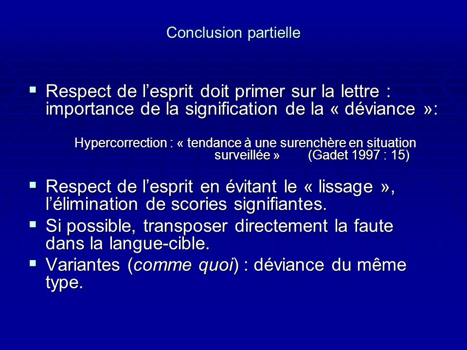 Conclusion partielle Respect de lesprit doit primer sur la lettre : importance de la signification de la « déviance »: Respect de lesprit doit primer sur la lettre : importance de la signification de la « déviance »: Hypercorrection : « tendance à une surenchère en situation surveillée »(Gadet 1997 : 15) Respect de lesprit en évitant le « lissage », lélimination de scories signifiantes.