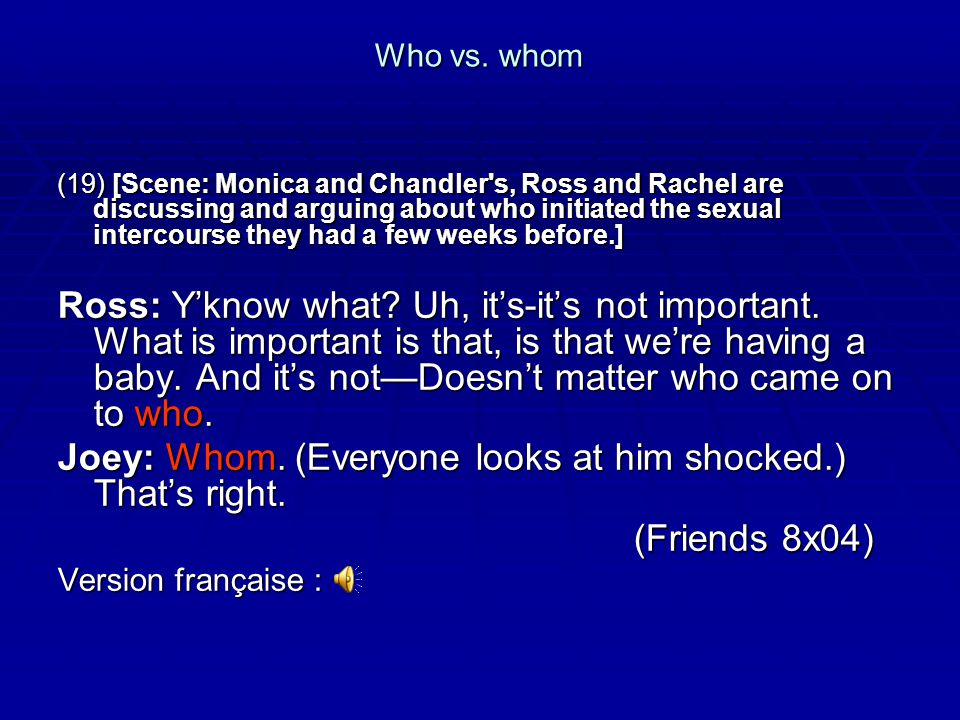 Who vs. whom (19) [Scene: Monica and Chandler's, Ross and Rachel are discussing and arguing about who initiated the sexual intercourse they had a few