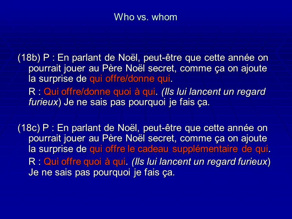 Who vs. whom (18b) P : En parlant de Noël, peut-être que cette année on pourrait jouer au Père Noël secret, comme ça on ajoute la surprise de qui offr