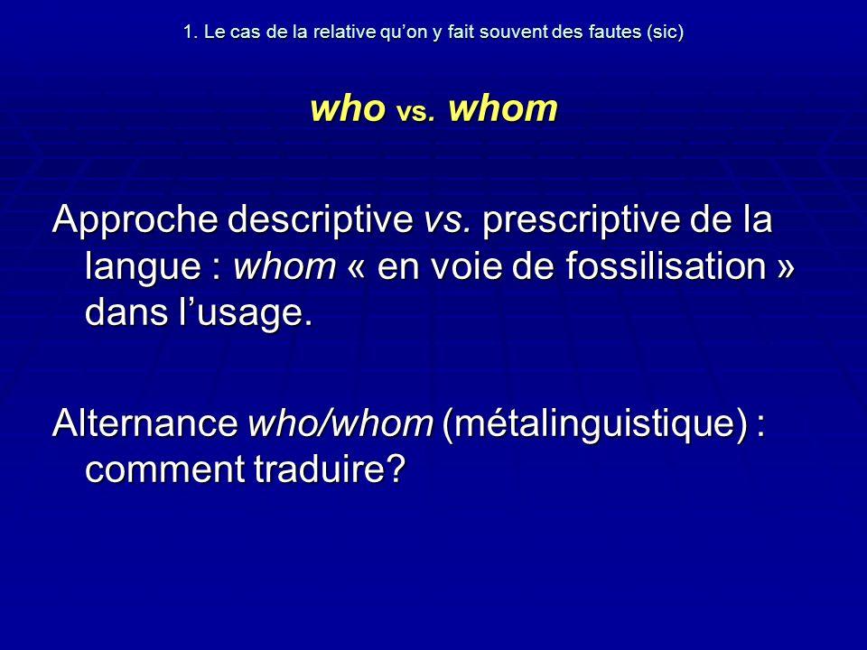1. Le cas de la relative quon y fait souvent des fautes (sic) who vs. whom Approche descriptive vs. prescriptive de la langue : whom « en voie de foss