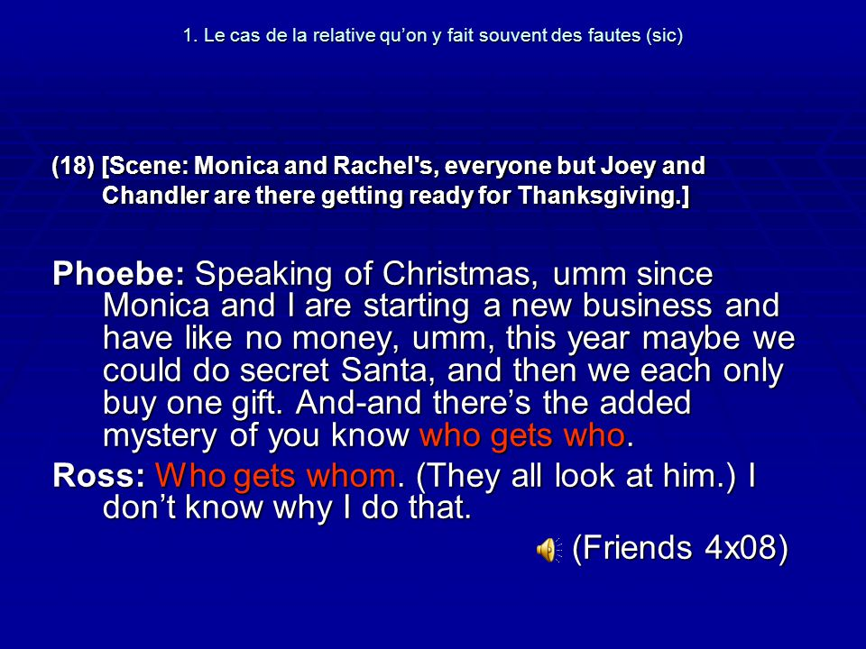 1. Le cas de la relative quon y fait souvent des fautes (sic) (18) [Scene: Monica and Rachel's, everyone but Joey and Chandler are there getting ready