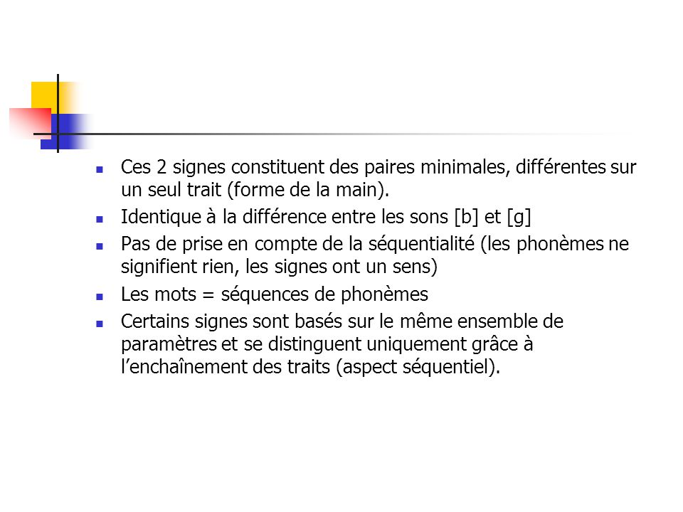 Le modèle de Stokoe (65) Les signes = un ensemble de traits distinctifs qui apparaissent simultanément. Forme : dez Point de contact : tab Type de mou