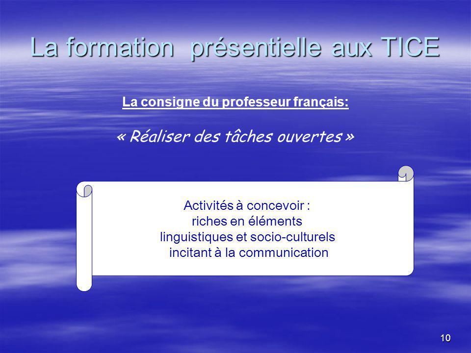 10 La formation présentielle aux TICE La consigne du professeur français: Activités à concevoir : riches en éléments linguistiques et socio-culturels incitant à la communication « Réaliser des tâches ouvertes »