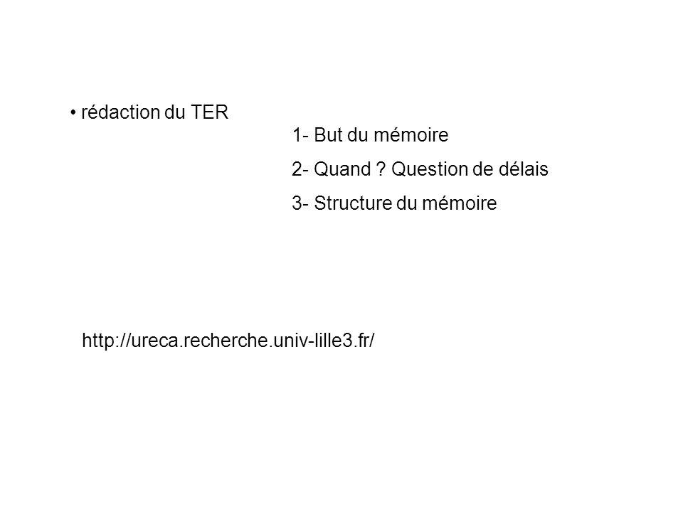 rédaction du TER 1- But du mémoire 2- Quand ? Question de délais 3- Structure du mémoire http://ureca.recherche.univ-lille3.fr/