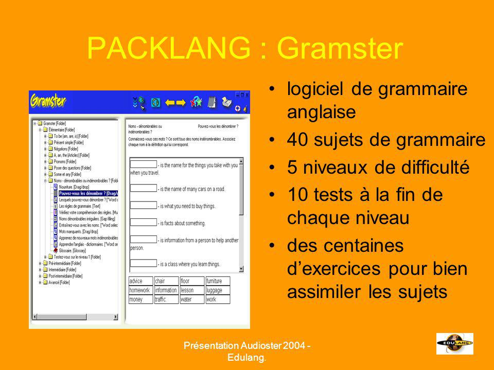 PACKLANG : Gramster logiciel de grammaire anglaise 40 sujets de grammaire 5 niveaux de difficulté 10 tests à la fin de chaque niveau des centaines dexercices pour bien assimiler les sujets