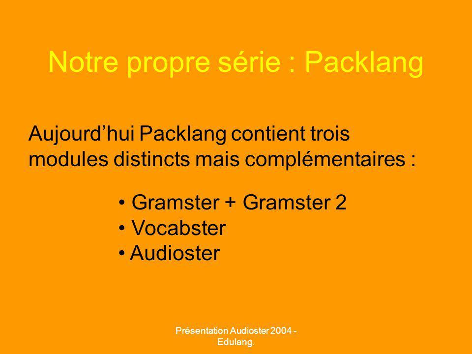 Notre propre série : Packlang Aujourdhui Packlang contient trois modules distincts mais complémentaires : Gramster + Gramster 2 Vocabster Audioster