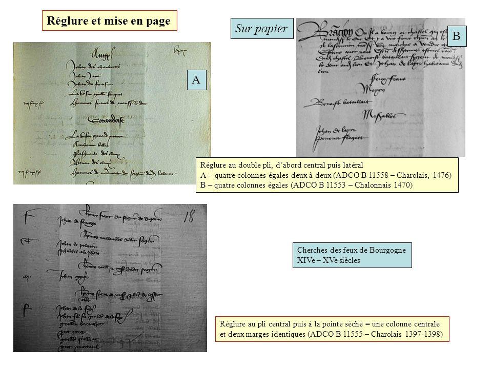 Sur papier Cherches des feux de Bourgogne XIVe – XVe siècles Réglure au pli central puis à la pointe sèche = une colonne centrale et deux marges identiques (ADCO B 11555 – Charolais 1397-1398) Réglure au double pli, dabord central puis latéral A - quatre colonnes égales deux à deux (ADCO B 11558 – Charolais, 1476) B – quatre colonnes égales (ADCO B 11553 – Chalonnais 1470) A B Réglure et mise en page