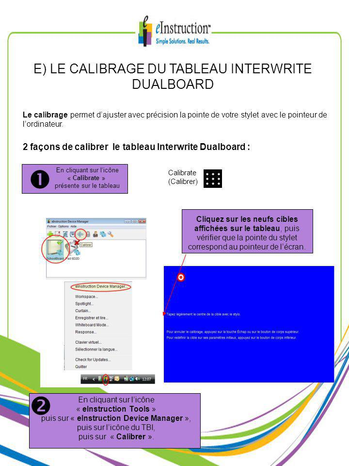 E) LE CALIBRAGE DU TABLEAU INTERWRITE DUALBOARD 2 façons de calibrer le tableau Interwrite Dualboard : Calibrate (Calibrer) En cliquant sur licône « Calibrate » présente sur le tableau En cliquant sur licône « eInstruction Tools » puis sur « eInstruction Device Manager », puis sur licône du TBI, puis sur « Calibrer ».